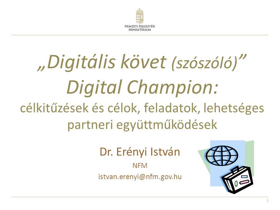 """1 Dr. Erényi István NFM istvan.erenyi@nfm.gov.hu """"Digitális követ (szószóló) """" Digital Champion: célkitűzések és célok, feladatok, lehetséges partneri"""