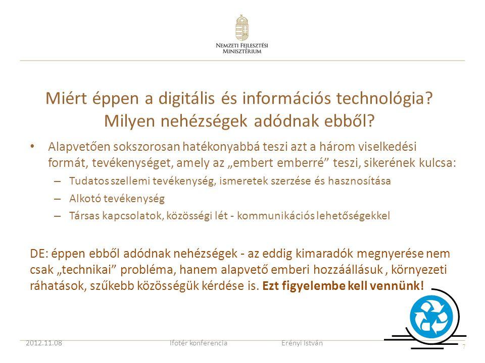 """8 A eddig kimaradók megnyerése nem csak """"technikai probléma, hozzáállásuk kérdése, kulturális kérdés is Számos hazai és uniós támogatási program célja a digitális befogadás (digital inclusion), számos felzárkóztatási program ismert És mégis…., a magyar helyzethez hasonlóak az uniós adatok (a kimaradók aránya 1/3 körüli) Van még mit tennünk, hogy javítsunk a helyzeten Digital Champion – először az Egyesült Királyságban, majd Európai Bizottsági felhívás minden tagállamhoz Júniusban 14, szeptemberben 18 kinevezett nemzeti """"Digital Champion 2012.11.08Ifotér konferencia Erényi István"""