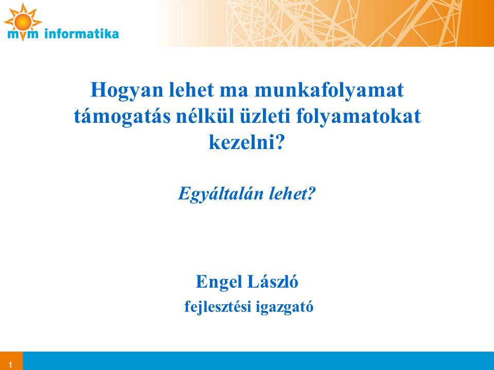 1 Engel László fejlesztési igazgató Hogyan lehet ma munkafolyamat támogatás nélkül üzleti folyamatokat kezelni? Egyáltalán lehet?