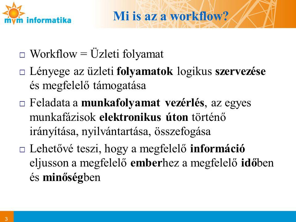 3 Mi is az a workflow?  Workflow = Üzleti folyamat  Lényege az üzleti folyamatok logikus szervezése és megfelelő támogatása  Feladata a munkafolyam