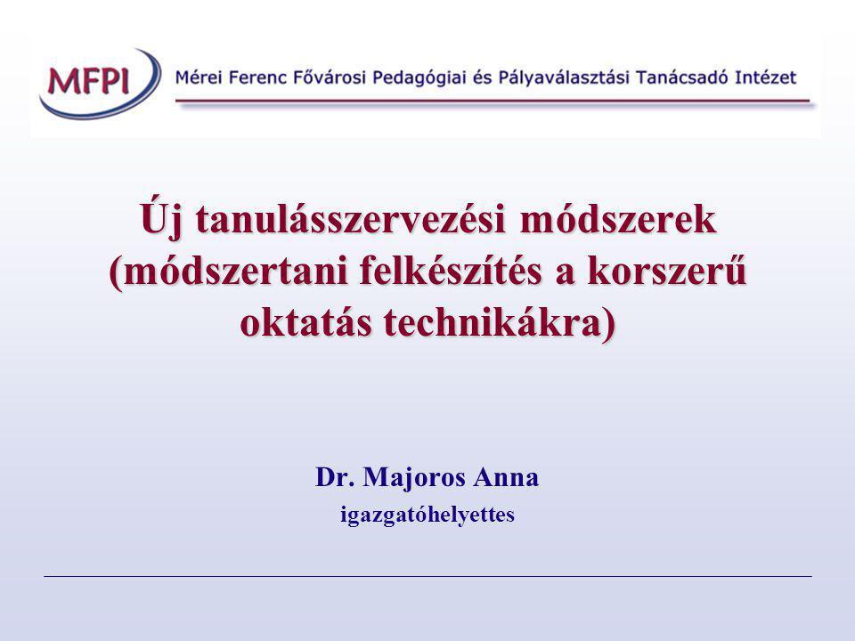 Új tanulásszervezési módszerek (módszertani felkészítés a korszerű oktatás technikákra) Dr. Majoros Anna igazgatóhelyettes
