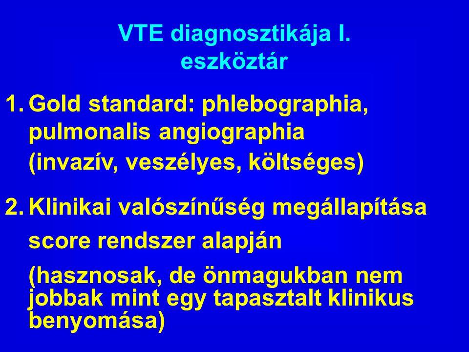 VTE diagnosztikája I. eszköztár 1. Gold standard: phlebographia, pulmonalis angiographia (invazív, veszélyes, költséges) 2. Klinikai valószínűség megá