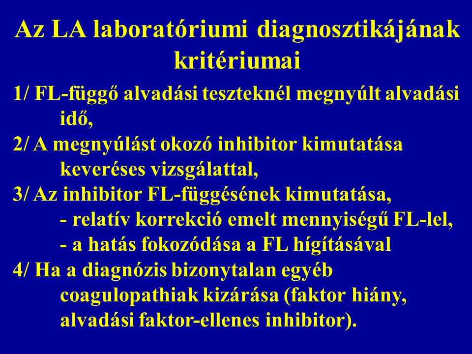 Az LA laboratóriumi diagnosztikájának kritériumai 1/ FL-függő alvadási teszteknél megnyúlt alvadási idő, 2/ A megnyúlást okozó inhibitor kimutatása keveréses vizsgálattal, 3/ Az inhibitor FL-függésének kimutatása, - relatív korrekció emelt mennyiségű FL-lel, - a hatás fokozódása a FL hígításával 4/ Ha a diagnózis bizonytalan egyéb coagulopathiak kizárása (faktor hiány, alvadási faktor-ellenes inhibitor).