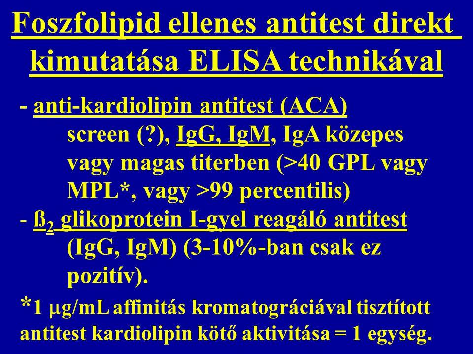 - anti-kardiolipin antitest (ACA) screen (?), IgG, IgM, IgA közepes vagy magas titerben (>40 GPL vagy MPL*, vagy >99 percentilis) - ß 2 glikoprotein I-gyel reagáló antitest (IgG, IgM) (3-10%-ban csak ez pozitív).