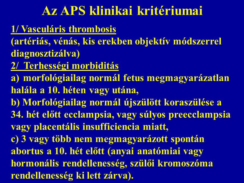Az APS klinikai kritériumai 1/ Vasculáris thrombosis (artériás, vénás, kis erekben objektív módszerrel diagnosztizálva) 2/ Terhességi morbiditás a) morfológiailag normál fetus megmagyarázatlan halála a 10.