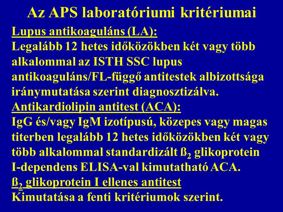 Az APS laboratóriumi kritériumai Lupus antikoaguláns (LA): Legalább 12 hetes időközökben két vagy több alkalommal az ISTH SSC lupus antikoaguláns/FL-függő antitestek albizottsága iránymutatása szerint diagnosztizálva.