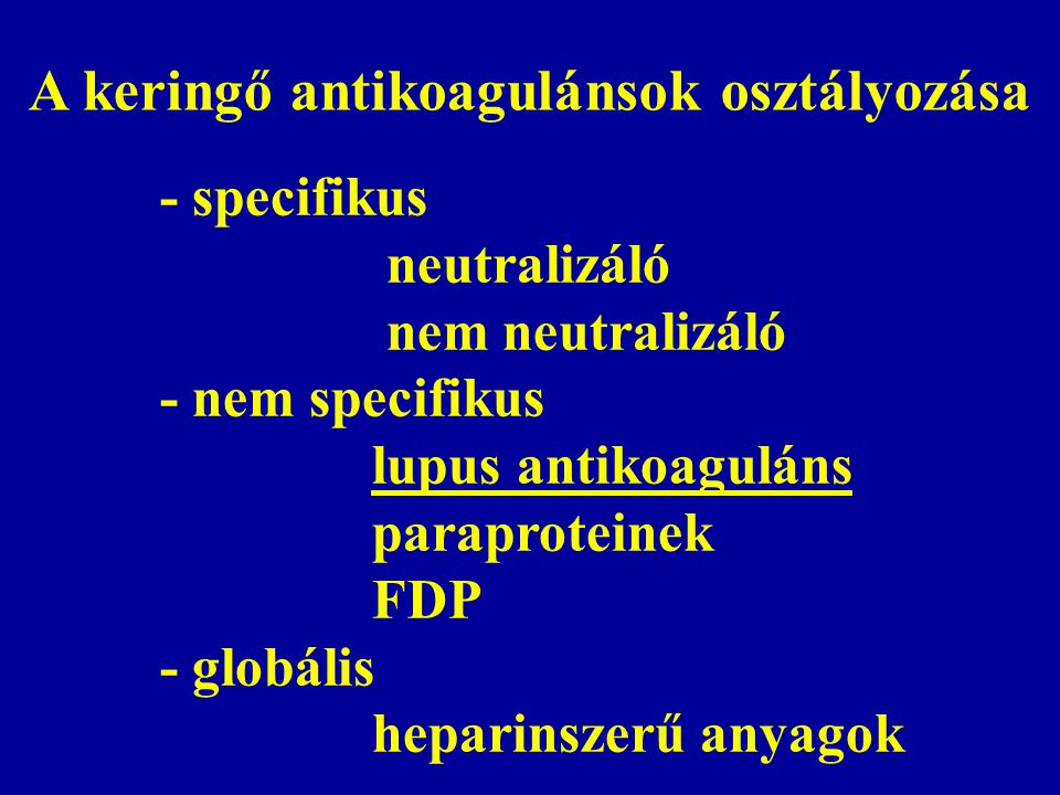 A keringő antikoagulánsok osztályozása - specifikus neutralizáló nem neutralizáló - nem specifikus lupus antikoaguláns paraproteinek FDP - globális heparinszerű anyagok