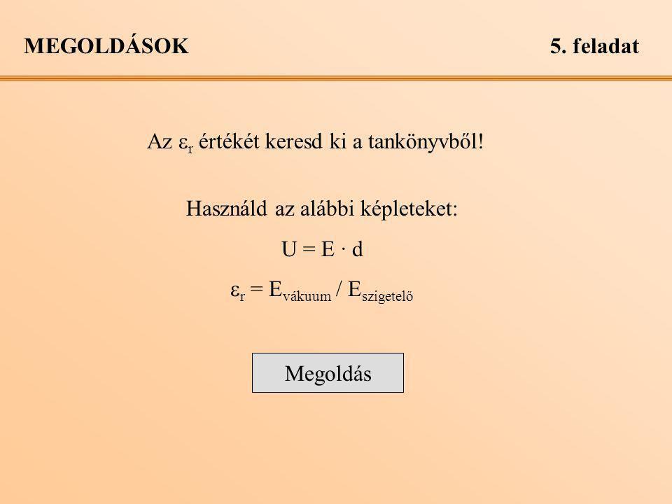 MEGOLDÁSOK5. feladat Az  r értékét keresd ki a tankönyvből! Használd az alábbi képleteket: U = E · d  r = E vákuum / E szigetelő Megoldás