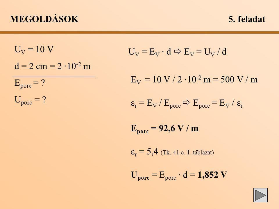 MEGOLDÁSOK5. feladat U V = 10 V d = 2 cm = 2 ·10 -2 m E porc = ? U porc = ? U V = E V · d  E V = U V / d E V = 10 V / 2 ·10 -2 m = 500 V / m  r = E