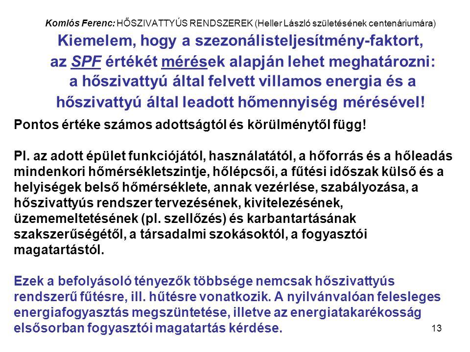 13 Komlós Ferenc: HŐSZIVATTYÚS RENDSZEREK (Heller László születésének centenáriumára) Kiemelem, hogy a szezonálisteljesítmény-faktort, az SPF értékét mérések alapján lehet meghatározni: a hőszivattyú által felvett villamos energia és a hőszivattyú által leadott hőmennyiség mérésével.