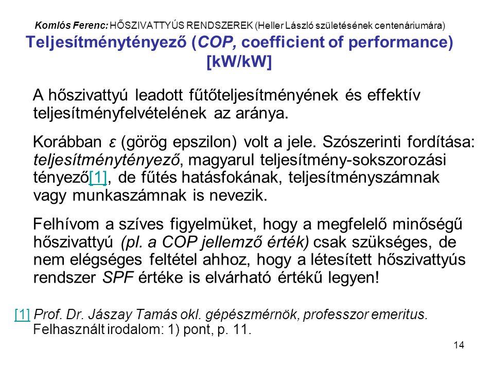 14 Komlós Ferenc: HŐSZIVATTYÚS RENDSZEREK (Heller László születésének centenáriumára) Teljesítménytényező (COP, coefficient of performance) [kW/kW] A hőszivattyú leadott fűtőteljesítményének és effektív teljesítményfelvételének az aránya.