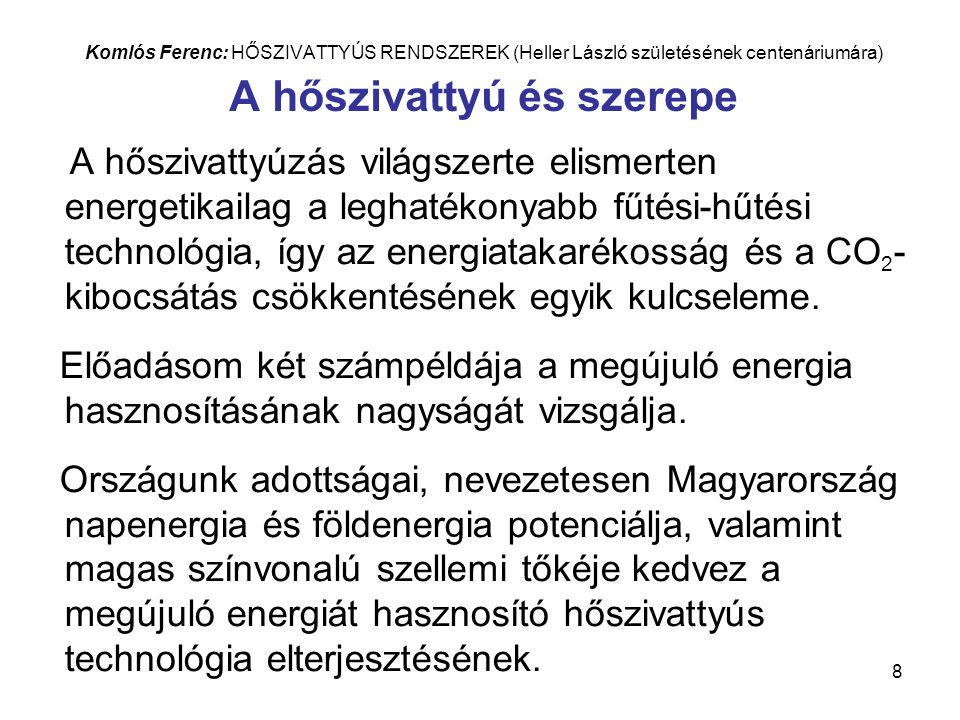 8 Komlós Ferenc: HŐSZIVATTYÚS RENDSZEREK (Heller László születésének centenáriumára) A hőszivattyú és szerepe A hőszivattyúzás világszerte elismerten energetikailag a leghatékonyabb fűtési-hűtési technológia, így az energiatakarékosság és a CO 2 - kibocsátás csökkentésének egyik kulcseleme.