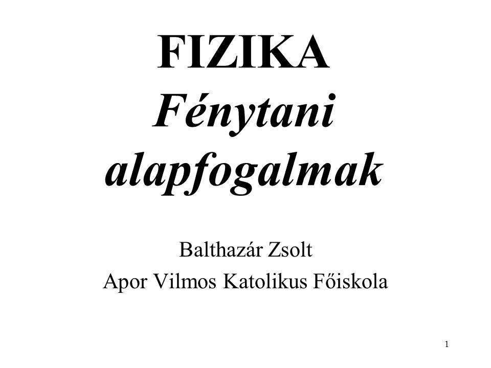 1 FIZIKA Fénytani alapfogalmak Balthazár Zsolt Apor Vilmos Katolikus Főiskola