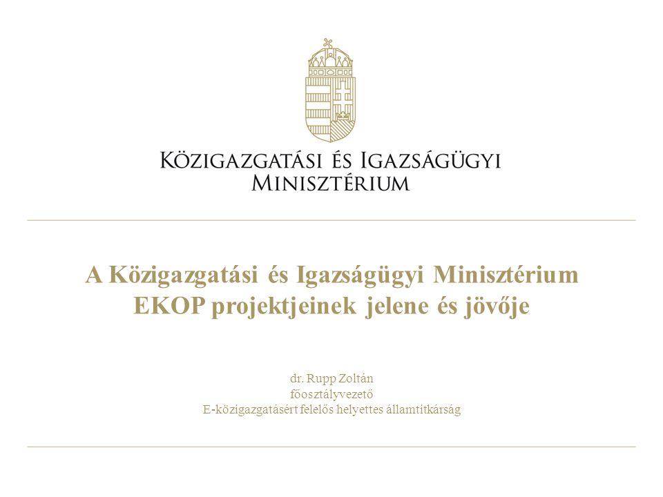 A Közigazgatási és Igazságügyi Minisztérium EKOP projektjeinek jelene és jövője dr. Rupp Zoltán főosztályvezető E-közigazgatásért felelős helyettes ál