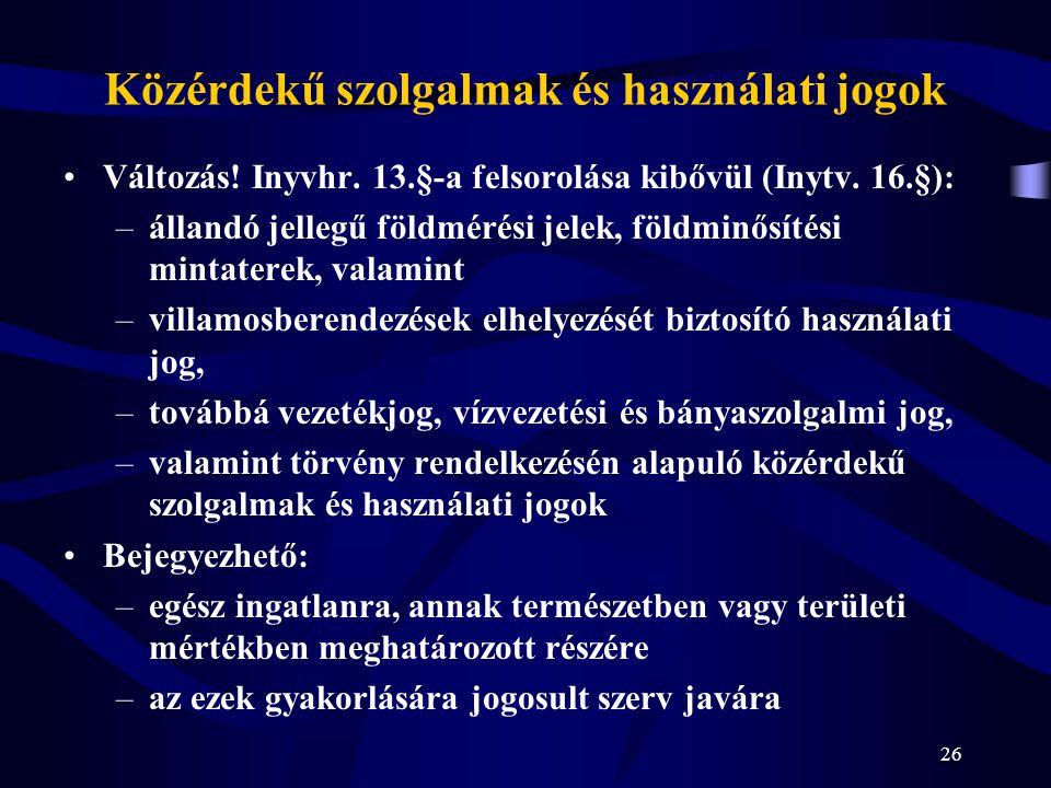 26 Közérdekű szolgalmak és használati jogok Változás! Inyvhr. 13.§-a felsorolása kibővül (Inytv. 16.§): –állandó jellegű földmérési jelek, földminősít