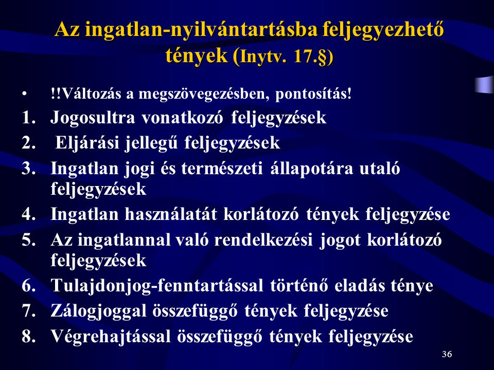 36 Az ingatlan-nyilvántartásba feljegyezhető tények ( Inytv. 17.§) !!Változás a megszövegezésben, pontosítás! 1.Jogosultra vonatkozó feljegyzések 2. E