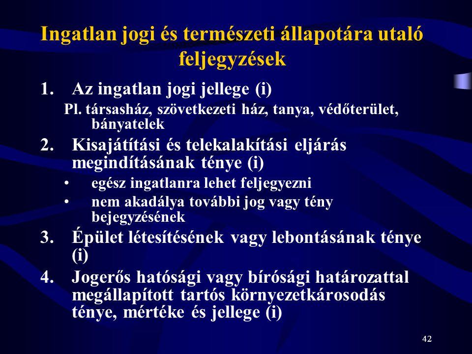 42 Ingatlan jogi és természeti állapotára utaló feljegyzések 1.Az ingatlan jogi jellege (i) Pl. társasház, szövetkezeti ház, tanya, védőterület, bánya