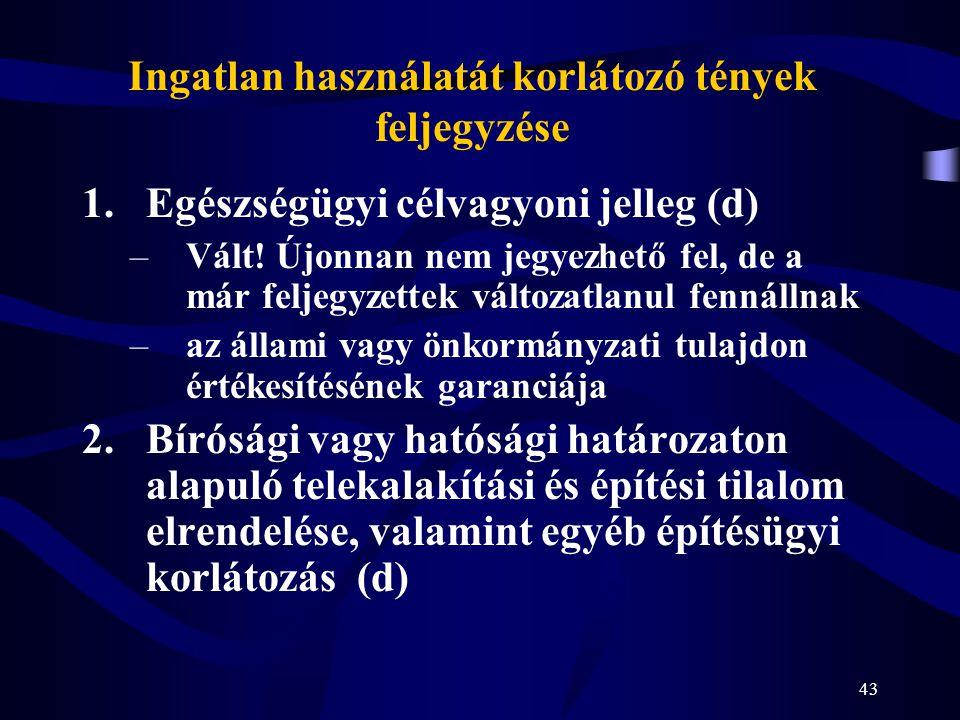 43 Ingatlan használatát korlátozó tények feljegyzése 1.Egészségügyi célvagyoni jelleg (d) –Vált! Újonnan nem jegyezhető fel, de a már feljegyzettek vá
