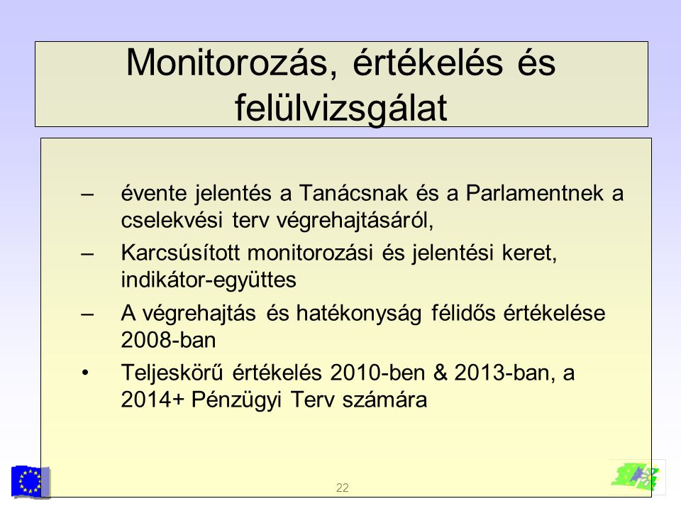 22 Monitorozás, értékelés és felülvizsgálat –évente jelentés a Tanácsnak és a Parlamentnek a cselekvési terv végrehajtásáról, –Karcsúsított monitorozá