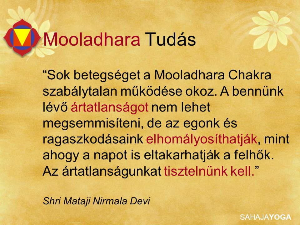 SAHAJAYOGA Mooladhara Tapasztalás Jó és rossz megítélése (érzete) Nincs előítélet (tisztaság miatt) Senki sem csaphat be Stabil szemek (tekintet) Erős figyelem