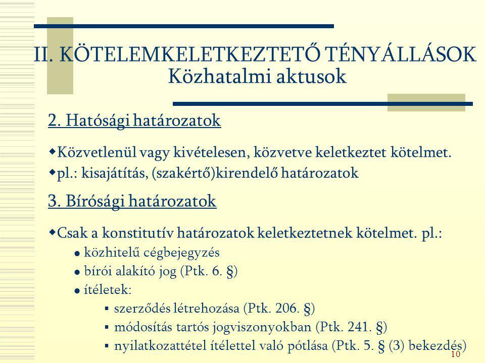 10 2. Hatósági határozatok  Közvetlenül vagy kivételesen, közvetve keletkeztet kötelmet.  pl.: kisajátítás, (szakértő)kirendelő határozatok 3. Bírós