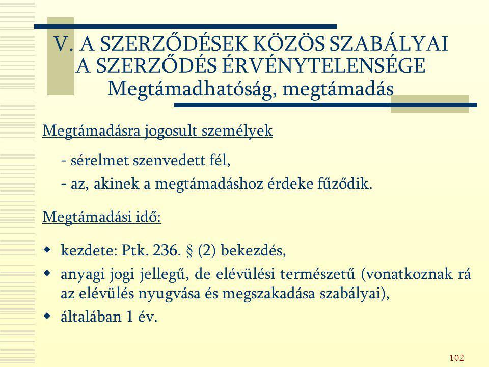 102 Megtámadásra jogosult személyek - sérelmet szenvedett fél, - az, akinek a megtámadáshoz érdeke fűződik. Megtámadási idő:  kezdete: Ptk. 236. § (2
