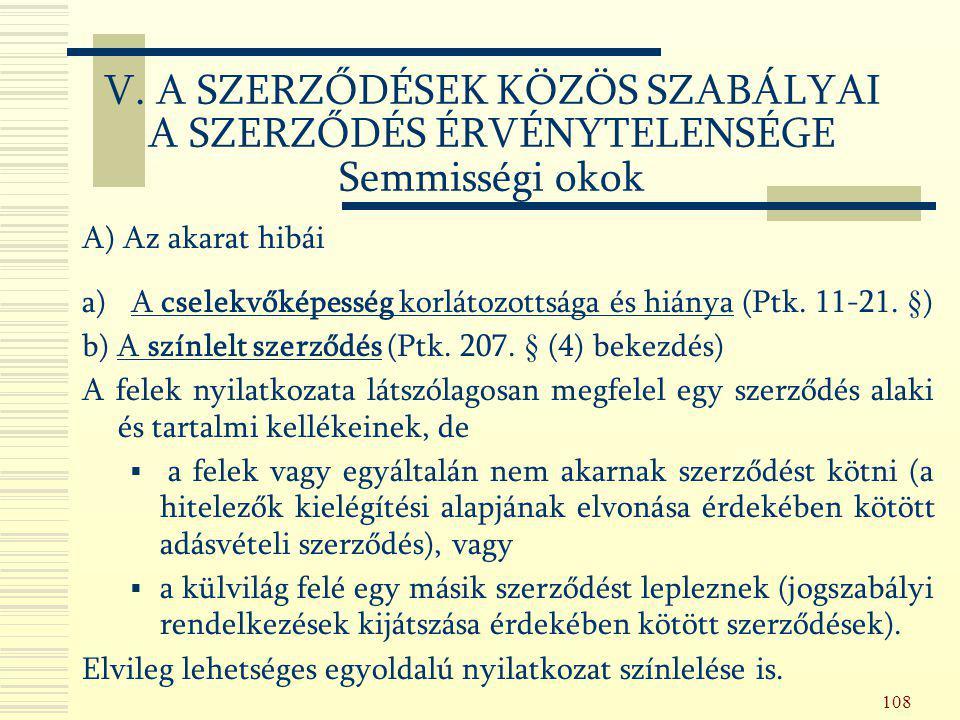 108 A) Az akarat hibái a) A cselekvőképesség korlátozottsága és hiánya (Ptk. 11-21. §) b) A színlelt szerződés (Ptk. 207. § (4) bekezdés) A felek nyil