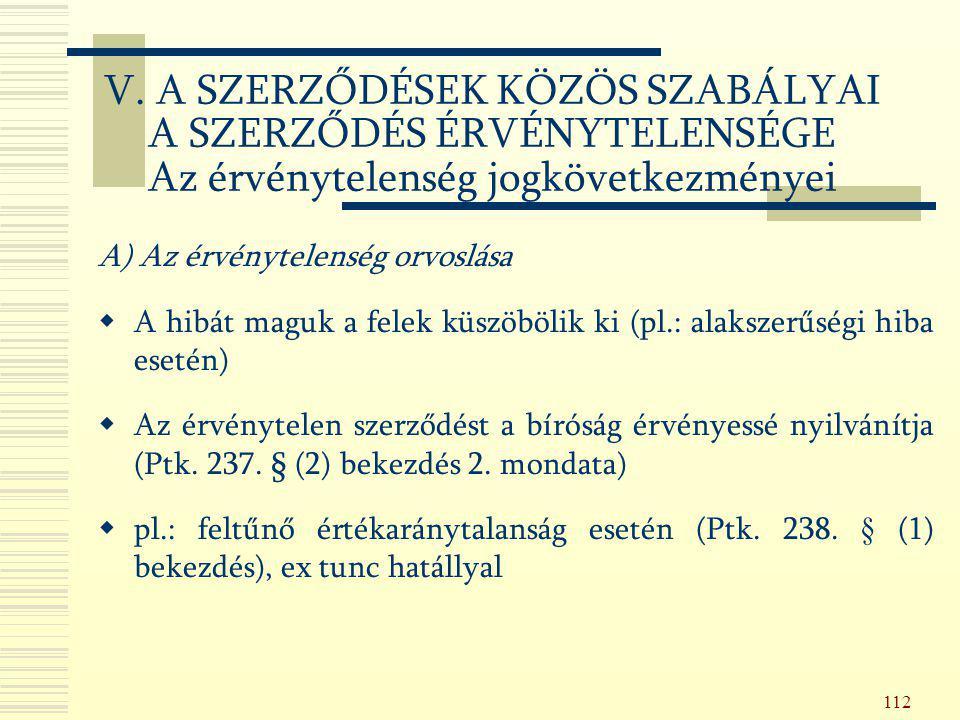 112 A) Az érvénytelenség orvoslása  A hibát maguk a felek küszöbölik ki (pl.: alakszerűségi hiba esetén)  Az érvénytelen szerződést a bíróság érvény