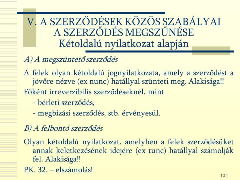 124 A) A megszüntető szerződés A felek olyan kétoldalú jognyilatkozata, amely a szerződést a jövőre nézve (ex nunc) hatállyal szünteti meg. Alakisága!