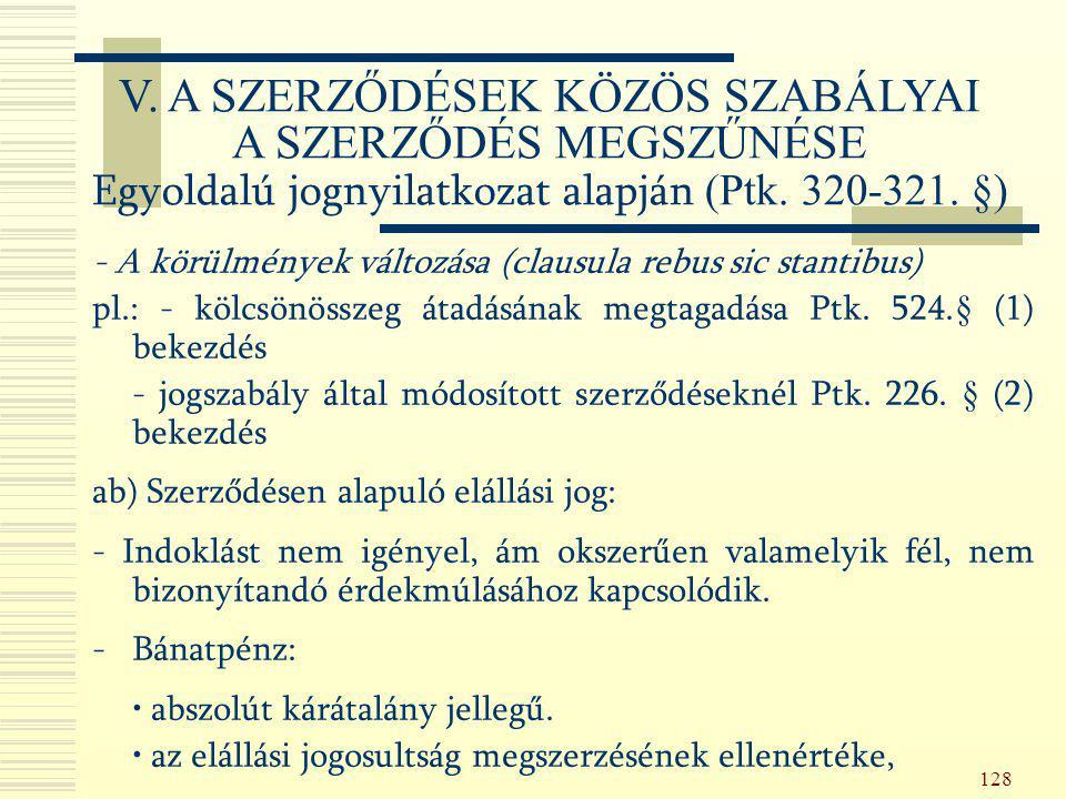 128 - A körülmények változása (clausula rebus sic stantibus) pl.: - kölcsönösszeg átadásának megtagadása Ptk. 524.§ (1) bekezdés - jogszabály által mó
