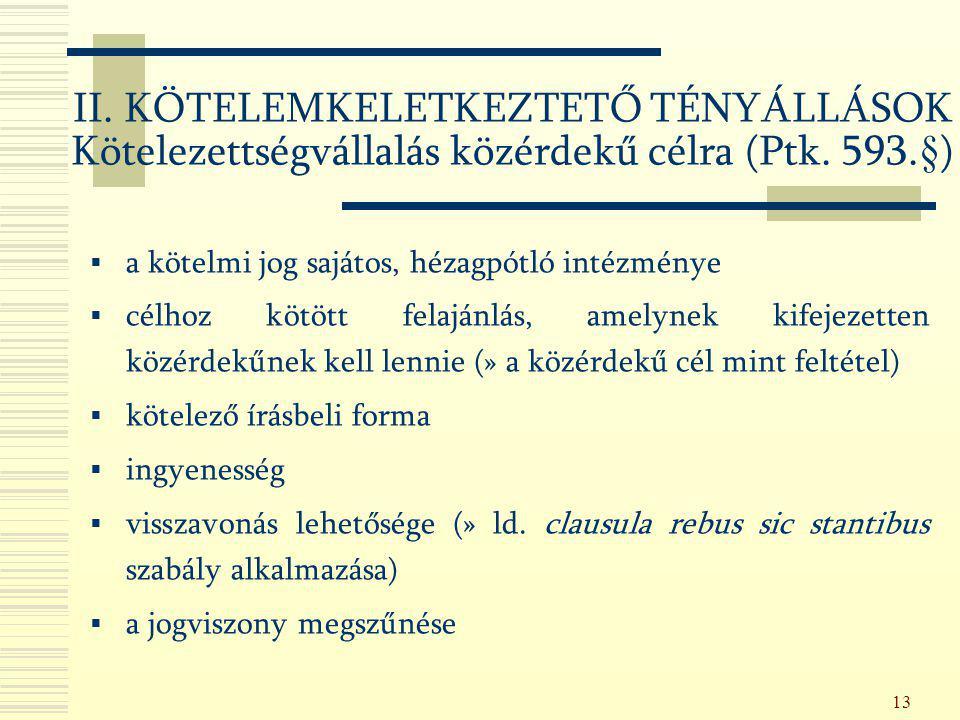13 II. KÖTELEMKELETKEZTETŐ TÉNYÁLLÁSOK Kötelezettségvállalás közérdekű célra (Ptk. 593.§)  a kötelmi jog sajátos, hézagpótló intézménye  célhoz kötö