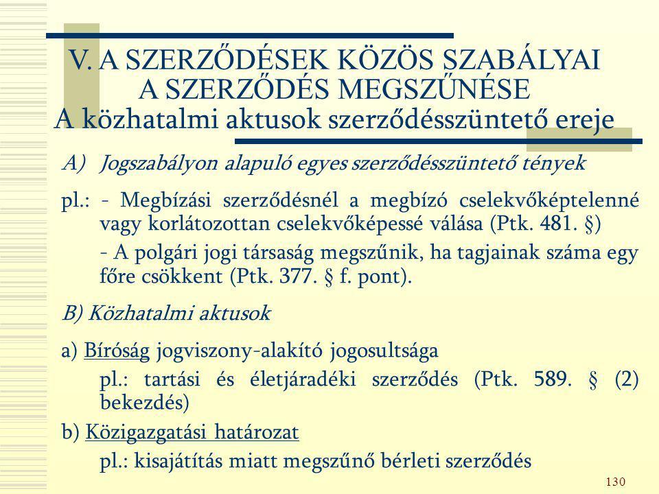 130 A)Jogszabályon alapuló egyes szerződésszüntető tények pl.: - Megbízási szerződésnél a megbízó cselekvőképtelenné vagy korlátozottan cselekvőképess
