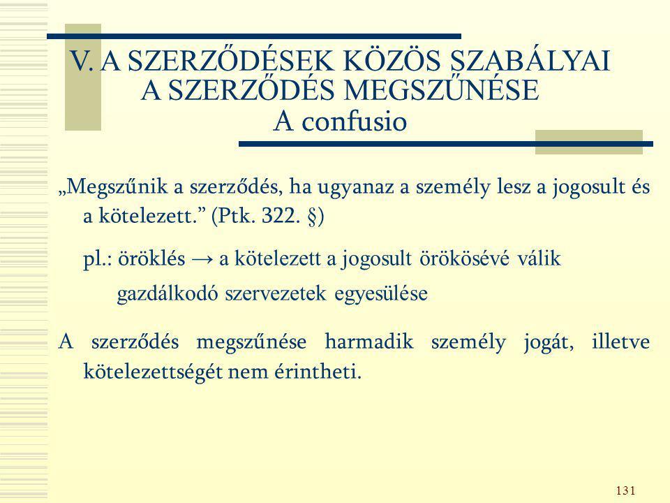 """131 """"Megszűnik a szerződés, ha ugyanaz a személy lesz a jogosult és a kötelezett."""" (Ptk. 322. §) pl.: öröklés → a kötelezett a jogosult örökösévé váli"""