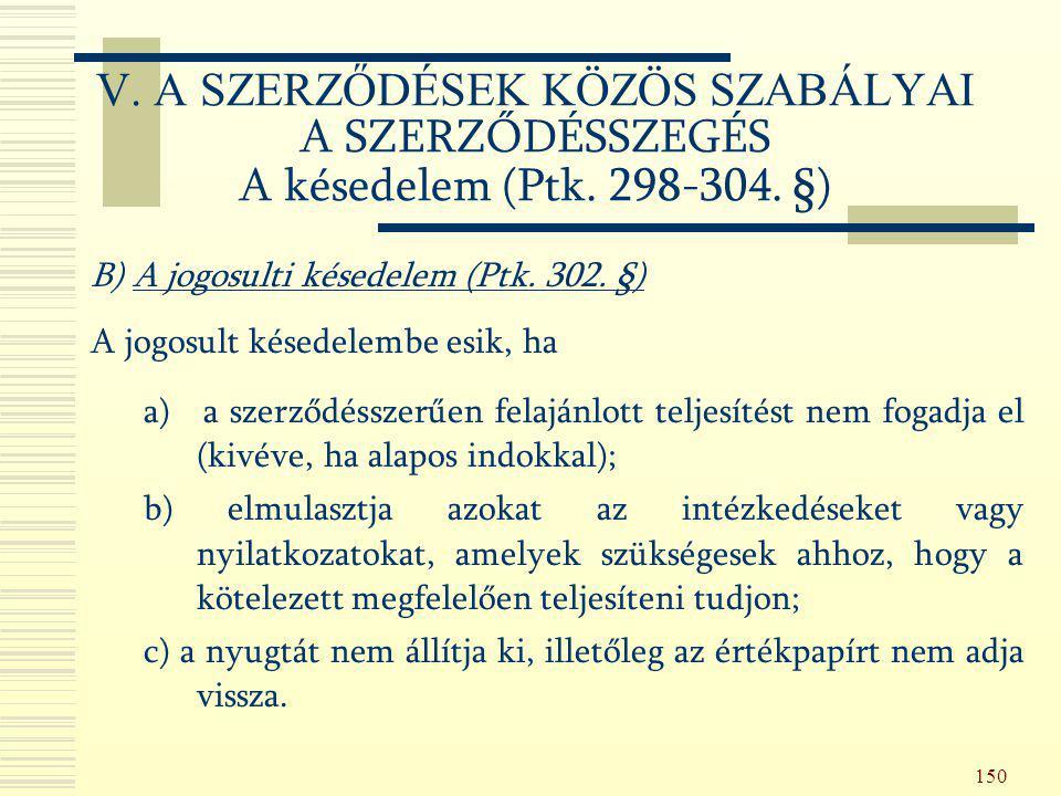 150 B) A jogosulti késedelem (Ptk. 302. §) A jogosult késedelembe esik, ha a) a szerződésszerűen felajánlott teljesítést nem fogadja el (kivéve, ha al