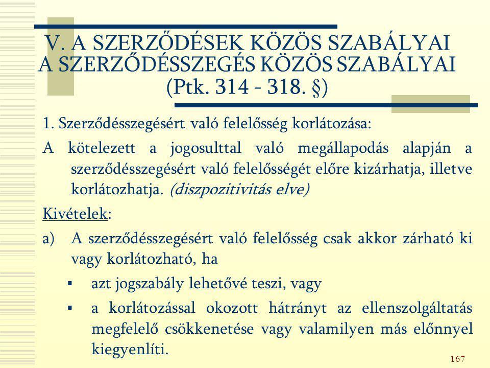 167 V. A SZERZŐDÉSEK KÖZÖS SZABÁLYAI A SZERZŐDÉSSZEGÉS KÖZÖS SZABÁLYAI (Ptk. 314 - 318. §) 1. Szerződésszegésért való felelősség korlátozása: A kötele