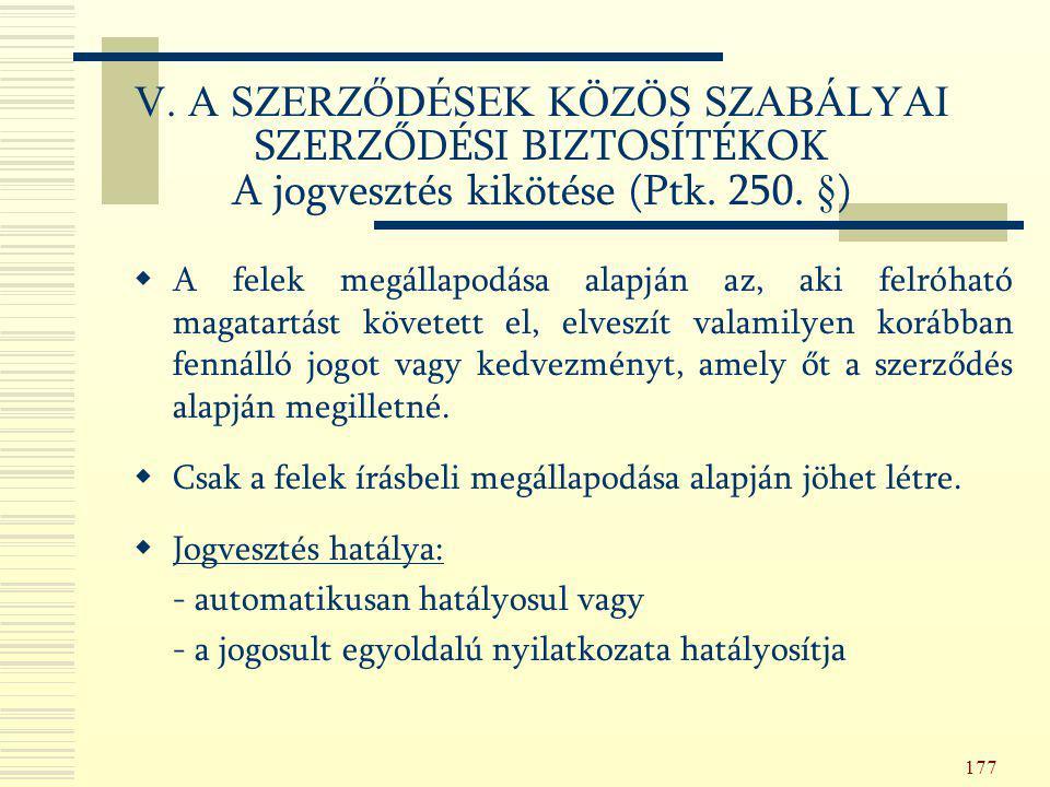 177 V. A SZERZŐDÉSEK KÖZÖS SZABÁLYAI SZERZŐDÉSI BIZTOSÍTÉKOK A jogvesztés kikötése (Ptk. 250. §)  A felek megállapodása alapján az, aki felróható mag