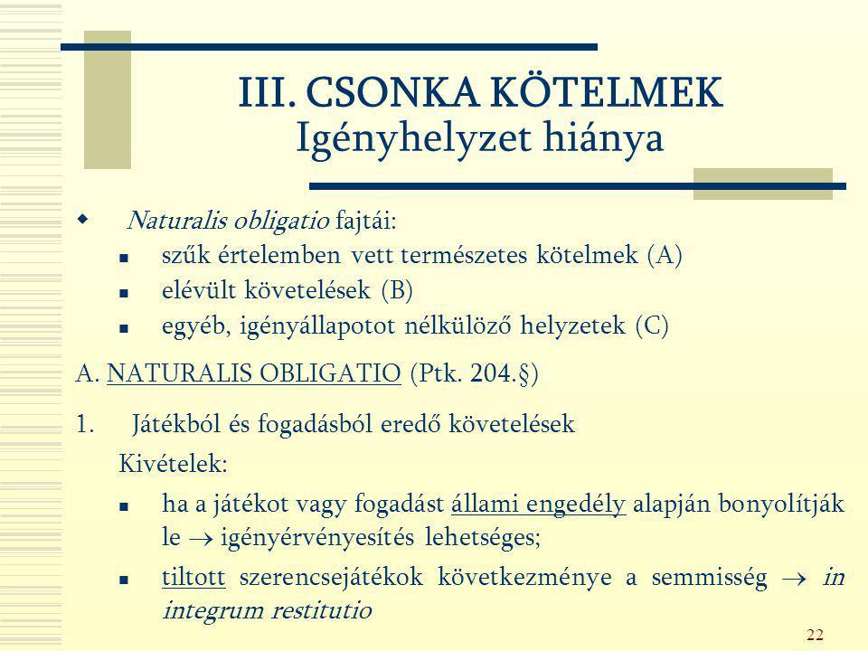 22 III. CSONKA KÖTELMEK Igényhelyzet hiánya  Naturalis obligatio fajtái: szűk értelemben vett természetes kötelmek (A) elévült követelések (B) egyéb,