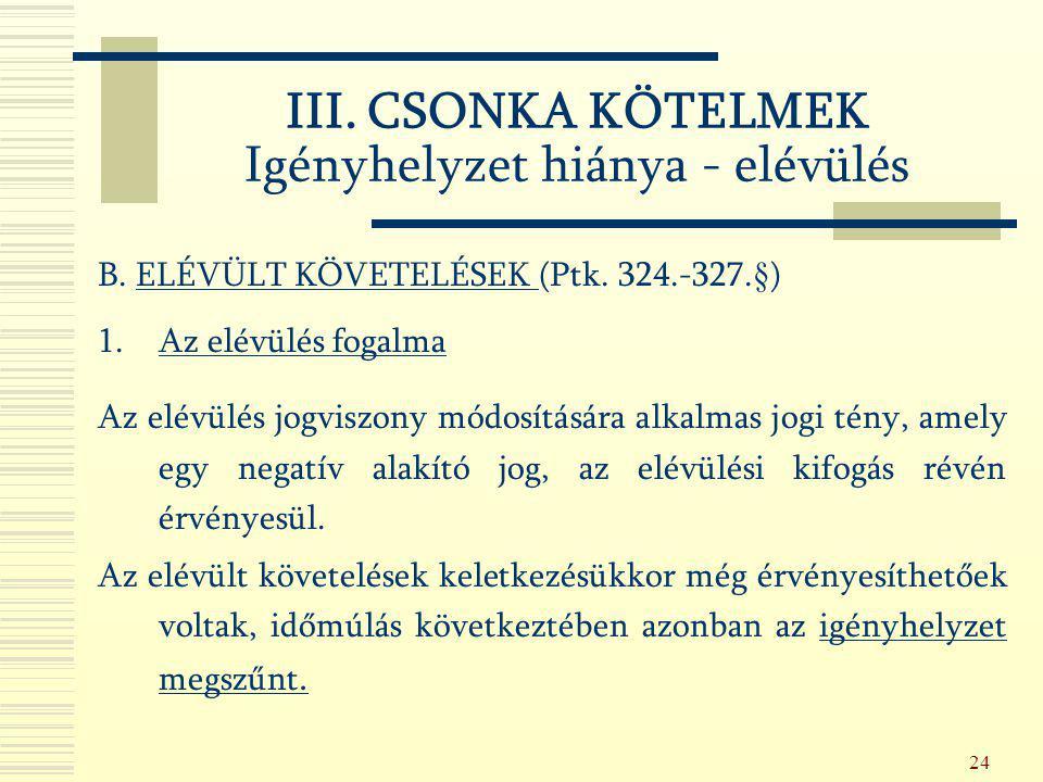 24 B. ELÉVÜLT KÖVETELÉSEK (Ptk. 324.-327.§) 1.Az elévülés fogalma Az elévülés jogviszony módosítására alkalmas jogi tény, amely egy negatív alakító jo