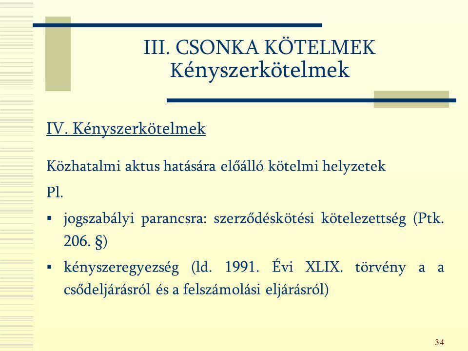 34 III. CSONKA KÖTELMEK K ényszerkötelmek IV. Kényszerkötelmek Közhatalmi aktus hatására előálló kötelmi helyzetek Pl.  jogszabályi parancsra: szerző
