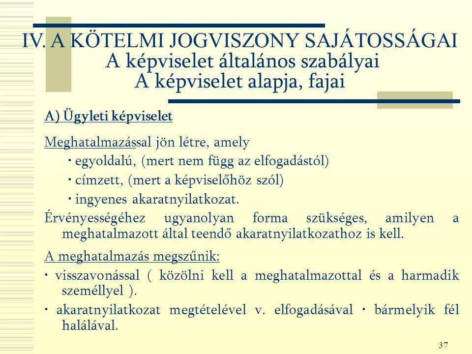 37 IV. A KÖTELMI JOGVISZONY SAJÁTOSSÁGAI A képviselet általános szabályai A képviselet alapja, fajai A) Ügyleti képviselet Meghatalmazással jön létre,
