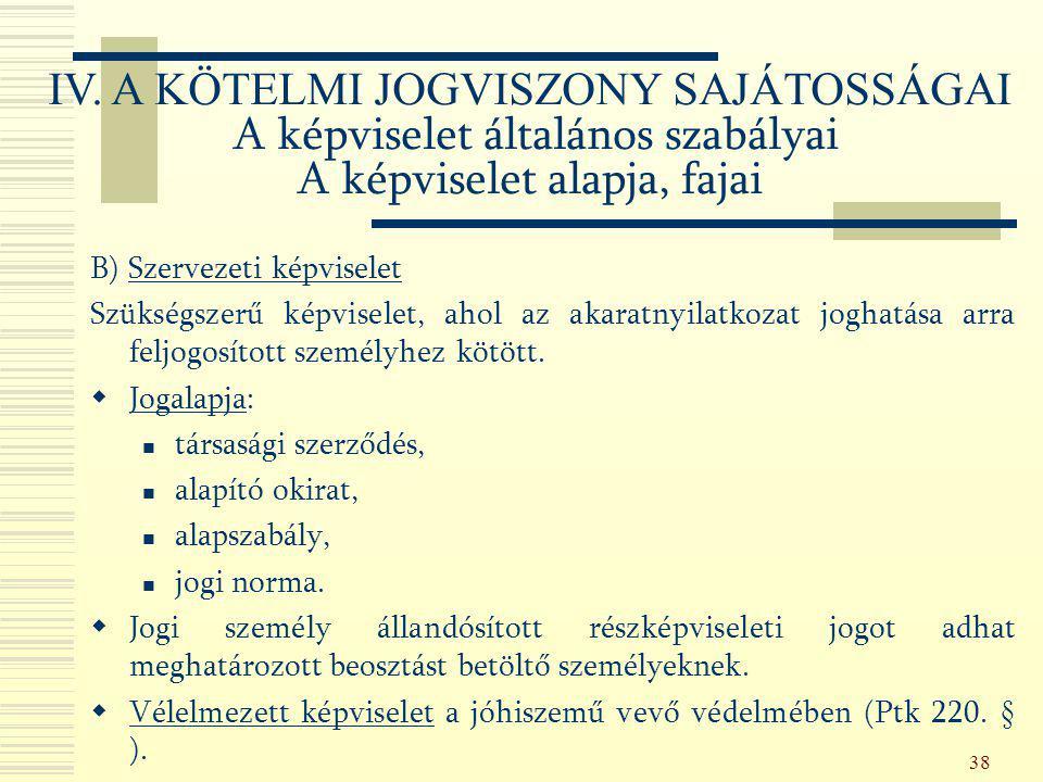 38 B) Szervezeti képviselet Szükségszerű képviselet, ahol az akaratnyilatkozat joghatása arra feljogosított személyhez kötött.  Jogalapja: társasági