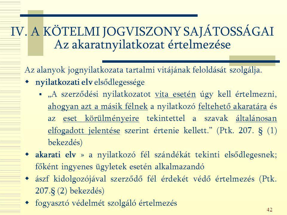 42 IV. A KÖTELMI JOGVISZONY SAJÁTOSSÁGAI Az akaratnyilatkozat értelmezése Az alanyok jognyilatkozata tartalmi vitájának feloldását szolgálja.  nyilat