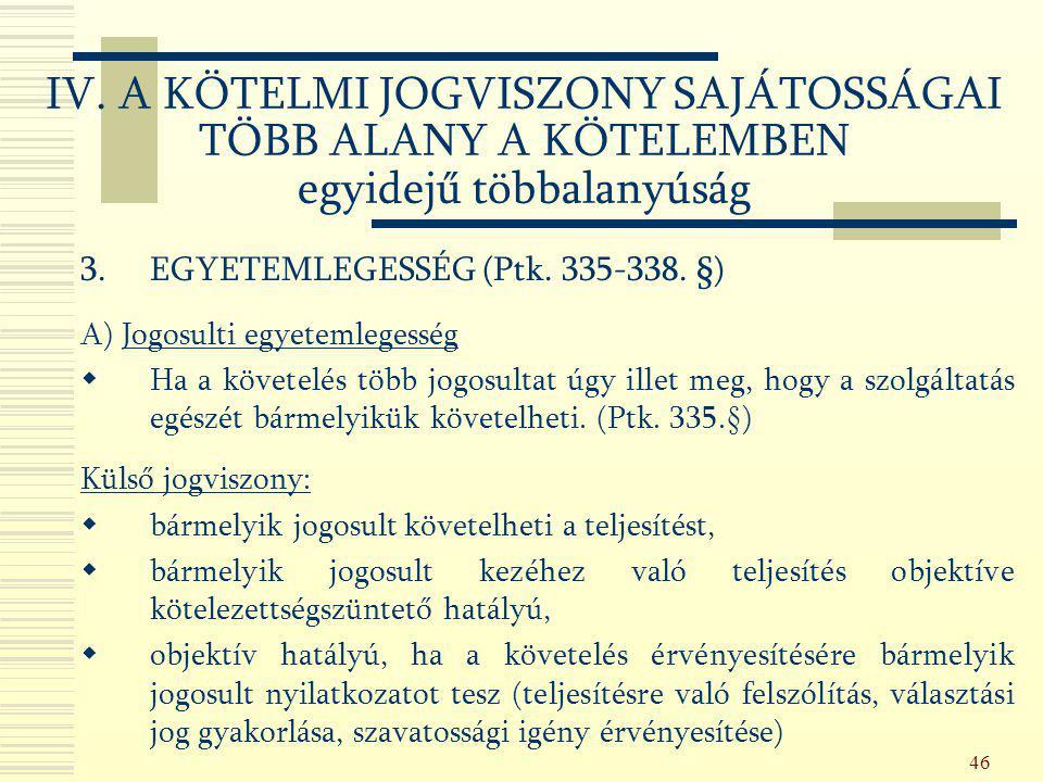46 3.EGYETEMLEGESSÉG (Ptk. 335-338. §) A) Jogosulti egyetemlegesség  Ha a követelés több jogosultat úgy illet meg, hogy a szolgáltatás egészét bármel
