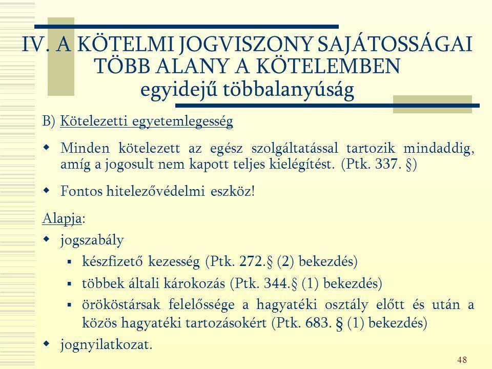 48 B) Kötelezetti egyetemlegesség  Minden kötelezett az egész szolgáltatással tartozik mindaddig, amíg a jogosult nem kapott teljes kielégítést. (Ptk