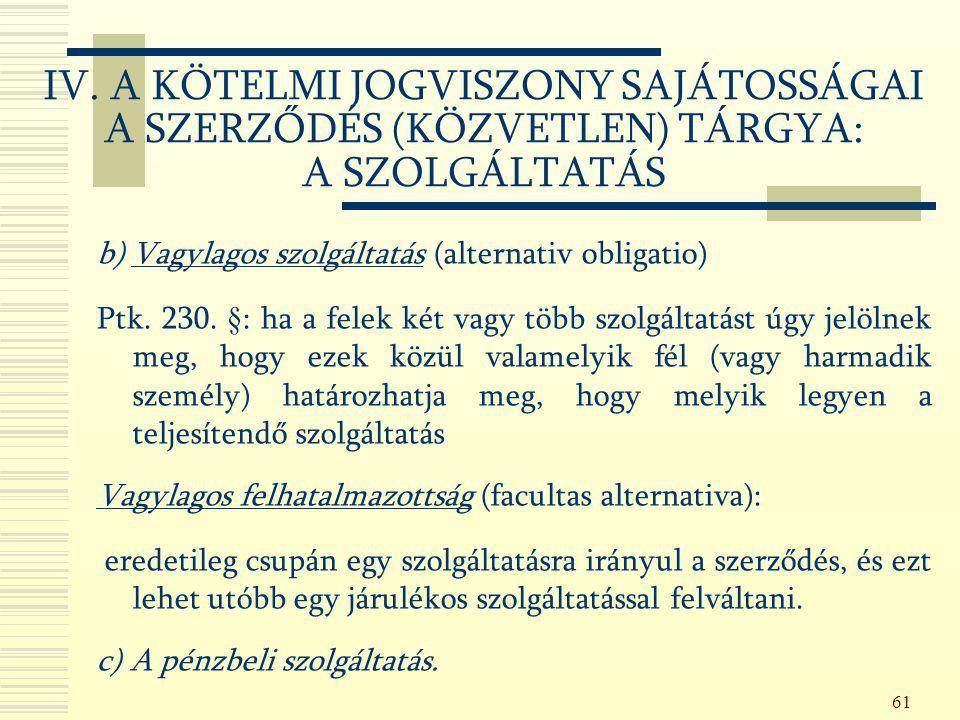 61 b) Vagylagos szolgáltatás (alternativ obligatio) Ptk. 230. §: ha a felek két vagy több szolgáltatást úgy jelölnek meg, hogy ezek közül valamelyik f