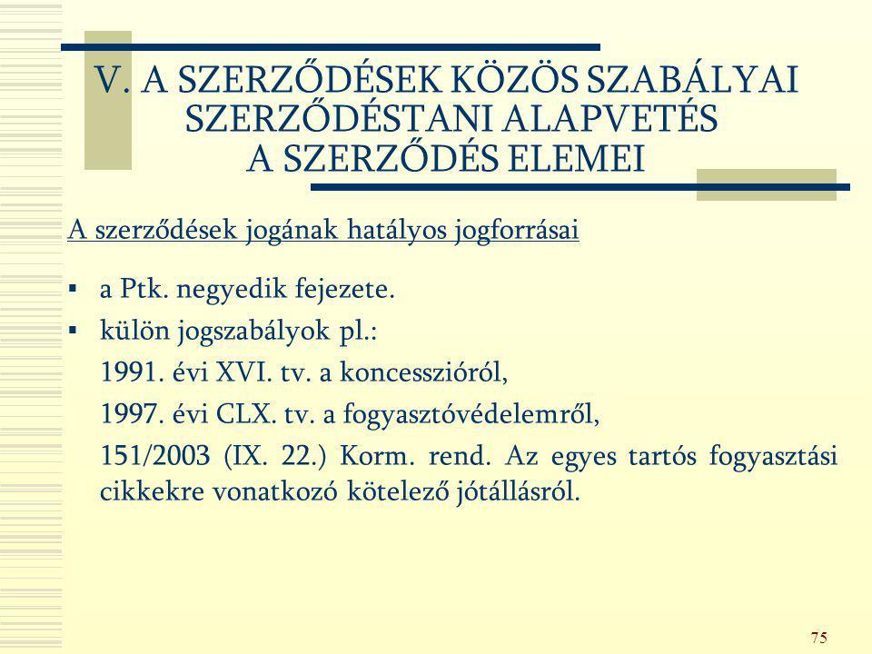 75 A szerződések jogának hatályos jogforrásai  a Ptk. negyedik fejezete.  külön jogszabályok pl.: 1991. évi XVI. tv. a koncesszióról, 1997. évi CLX.