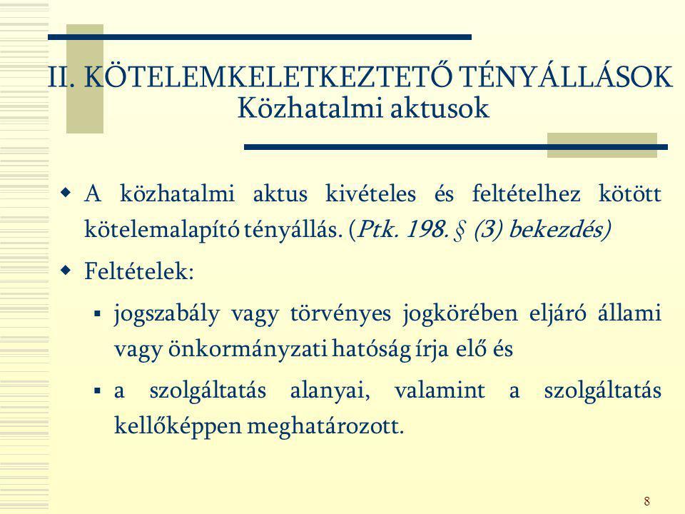 8 II. KÖTELEMKELETKEZTETŐ TÉNYÁLLÁSOK Közhatalmi aktusok  A közhatalmi aktus kivételes és feltételhez kötött kötelemalapító tényállás. (Ptk. 198. § (