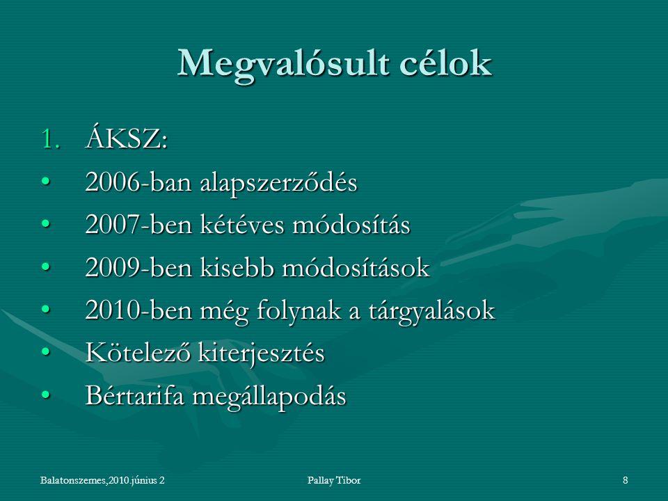 Balatonszemes,2010.június 2Pallay Tibor8 Megvalósult célok 1.ÁKSZ: 2006-ban alapszerződés2006-ban alapszerződés 2007-ben kétéves módosítás2007-ben kétéves módosítás 2009-ben kisebb módosítások2009-ben kisebb módosítások 2010-ben még folynak a tárgyalások2010-ben még folynak a tárgyalások Kötelező kiterjesztésKötelező kiterjesztés Bértarifa megállapodásBértarifa megállapodás
