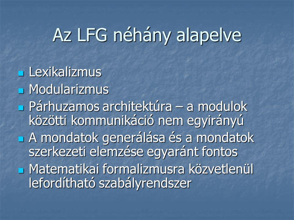 Az LFG néhány alapelve Lexikalizmus Lexikalizmus Modularizmus Modularizmus Párhuzamos architektúra – a modulok közötti kommunikáció nem egyirányú Párhuzamos architektúra – a modulok közötti kommunikáció nem egyirányú A mondatok generálása és a mondatok szerkezeti elemzése egyaránt fontos A mondatok generálása és a mondatok szerkezeti elemzése egyaránt fontos Matematikai formalizmusra közvetlenül lefordítható szabályrendszer Matematikai formalizmusra közvetlenül lefordítható szabályrendszer
