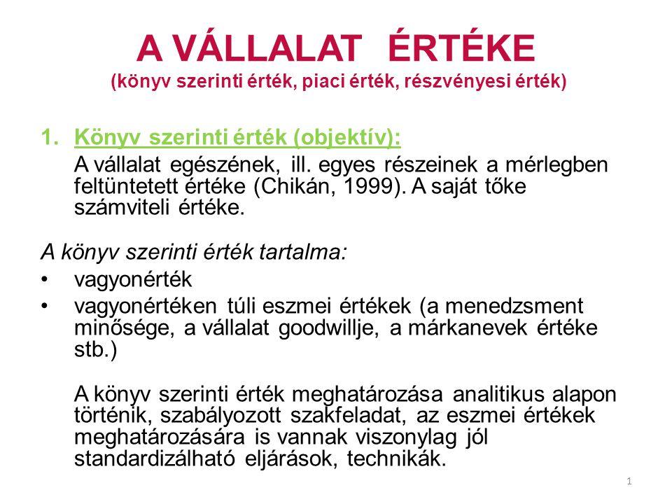 1 A VÁLLALAT ÉRTÉKE (könyv szerinti érték, piaci érték, részvényesi érték) 1.Könyv szerinti érték (objektív): A vállalat egészének, ill. egyes részein